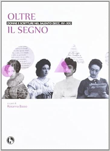 Oltre il segno. Donne e scritture nel Salento (Secc.XV – XX) a cura di Rosanna Basso
